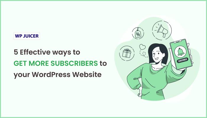 5 Effective ways to get more subscribers to your WordPress Website